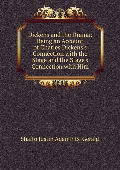 Shafto Justin Adair Fitz-Gerald Dickens and the Drama: Being an Account of Charles Dickens.s Connection with the Stage and the Stage.s Connection with Him liam adair the rand connection