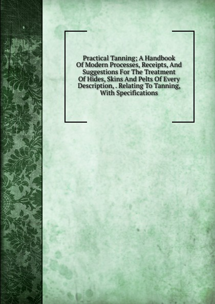 Practical Tanning; A Handbook Of Modern Processes, Receipts, And Suggestions For The Treatment Hides, Skins Pelts Every Description, . Relating To Tanning, With Specifications