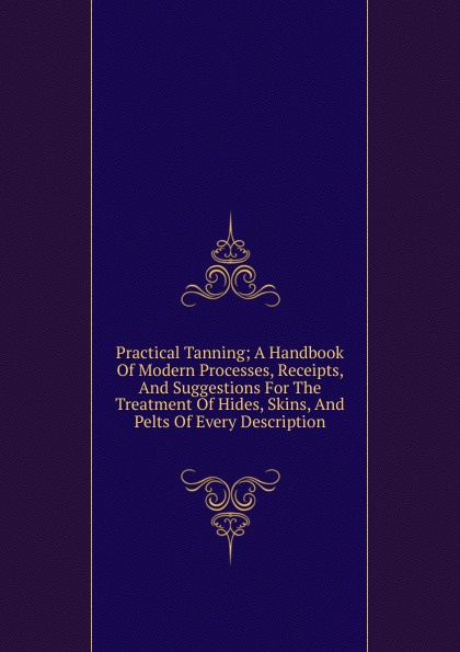 Practical Tanning; A Handbook Of Modern Processes, Receipts, And Suggestions For The Treatment Hides, Skins, Pelts Every Description