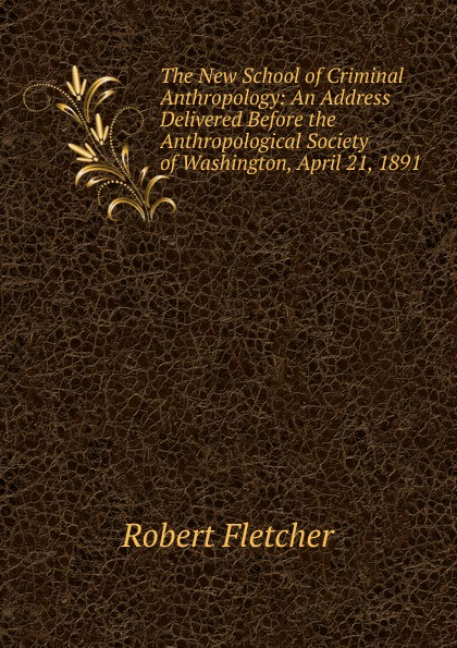 Robert Fletcher The New School of Criminal Anthropology: An Address Delivered Before the Anthropological Society Washington, April 21, 1891