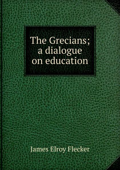 James Elroy Flecker The Grecians; a dialogue on education