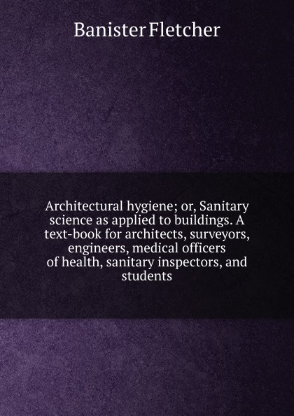 Banister Fletcher Architectural hygiene; or, Sanitary science as applied to buildings. A text-book for architects, surveyors, engineers, medical officers of health, sanitary inspectors, and students
