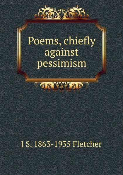 J S. 1863-1935 Fletcher Poems, chiefly against pessimism
