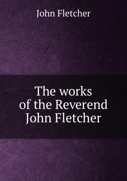 John Fletcher The works of the Reverend
