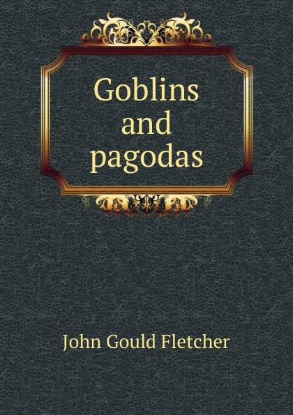 John Gould Fletcher Goblins and pagodas