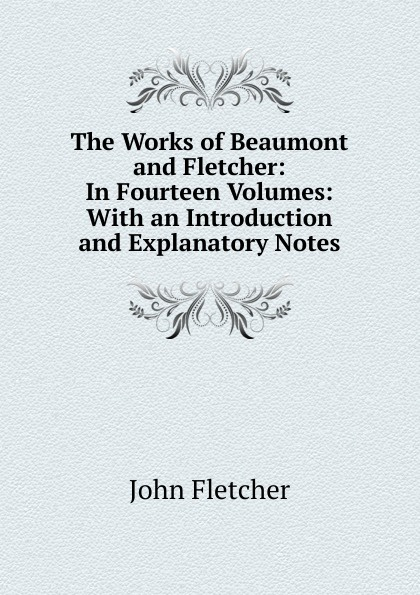 John Fletcher The Works of Beaumont and Fletcher: In Fourteen Volumes: With an Introduction and Explanatory Notes francis beaumont the works of beaumont and fletcher in fourteen volumes with an introduction and explanatory notes volume 2