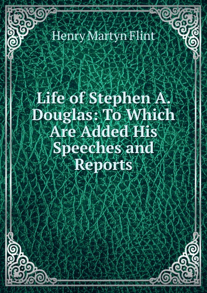 Henry Martyn Flint Life of Stephen A. Douglas: To Which Are Added His Speeches and Reports henry martyn flint life of stephen a douglas