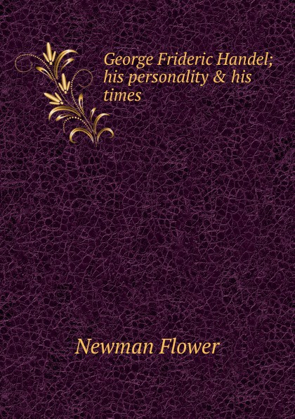 Newman Flower George Frideric Handel; his personality . times