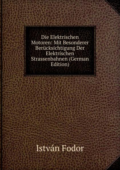 István Fodor Die Elektrischen Motoren: Mit Besonderer Berucksichtigung Der Strassenbahnen (German Edition)