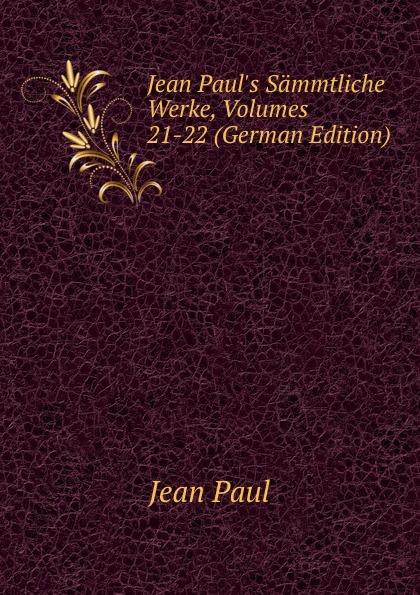 J. Paul Jean Paul.s Sammtliche Werke, Volumes 21-22 (German Edition)