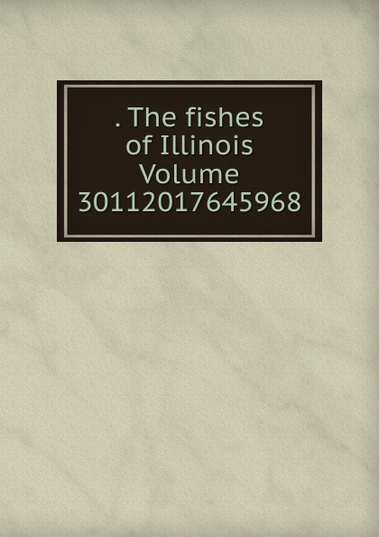 . The fishes of Illinois Volume 30112017645968