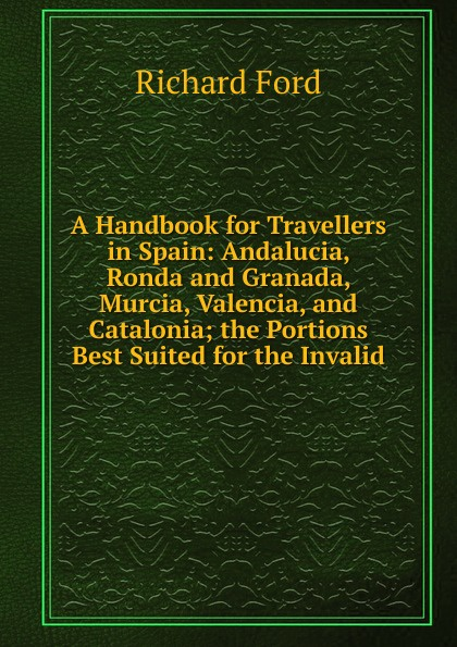 Фото - Richard Ford A Handbook for Travellers in Spain: Andalucia, Ronda and Granada, Murcia, Valencia, and Catalonia; the Portions Best Suited for the Invalid richard ford a handbook for travellers in spain