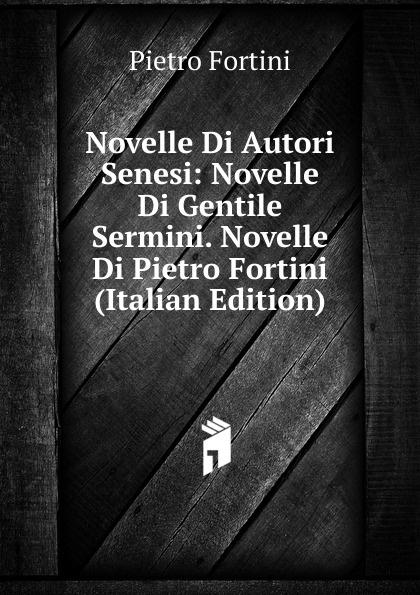 Pietro Fortini Novelle Di Autori Senesi: Gentile Sermini. (Italian Edition)