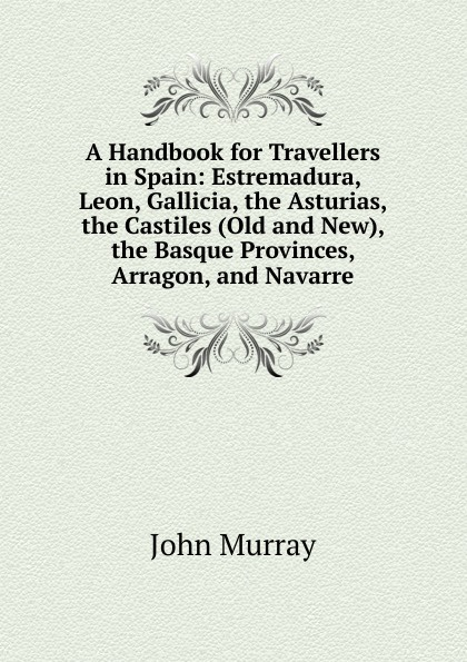Фото - John Murray A Handbook for Travellers in Spain: Estremadura, Leon, Gallicia, the Asturias, the Castiles (Old and New), the Basque Provinces, Arragon, and Navarre richard ford a handbook for travellers in spain