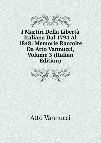 Atto Vannucci I Martiri Della Liberta Italiana Dal 1794 Al 1848: Memorie Raccolte Da Atto Vannucci, Volume 3 (Italian Edition) atto vannucci storia dell italia antica vol 3 classic reprint