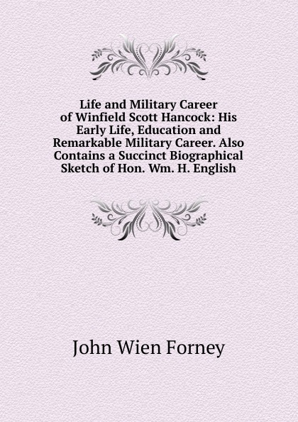 Life and Military Career of Winfield Scott Hancock: His Early Life, Education and Remarkable Military Career. Also Contains a Succinct Biographical Sketch of Hon. Wm. H. English