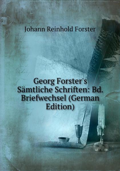 Johann Reinhold Forster Georg Forster.s Samtliche Schriften: Bd. Briefwechsel (German Edition) johann georg buesch johann georg busch s samtliche schriften volume 11 german edition