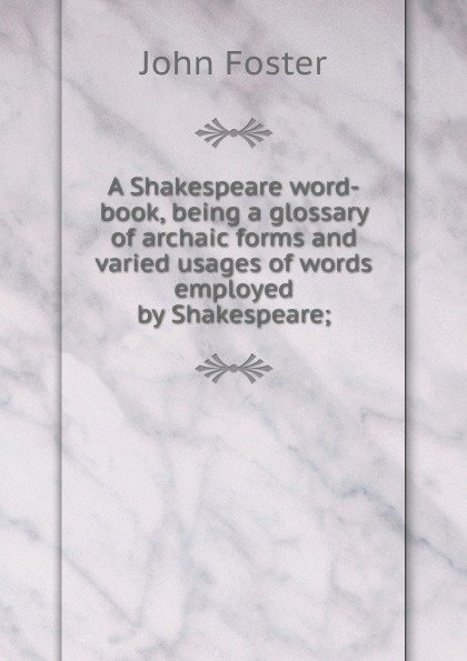 A Shakespeare word-book, being a glossary of archaic forms and varied usages of words employed by Shakespeare;