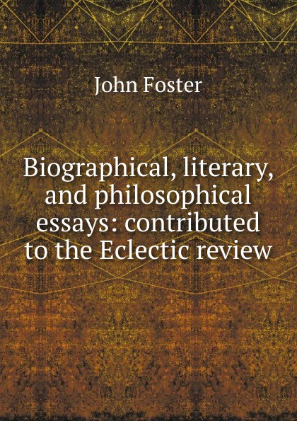 Biographical, literary, and philosophical essays: contributed to the Eclectic review