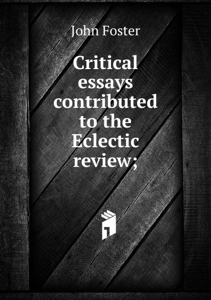 Critical essays contributed to the Eclectic review;