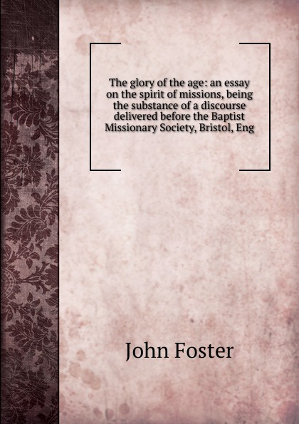 The glory of the age: an essay on the spirit of missions, being the substance of a discourse delivered before the Baptist Missionary Society, Bristol, Eng.