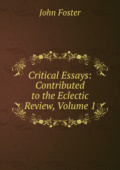 Critical Essays: Contributed to the Eclectic Review, Volume 1