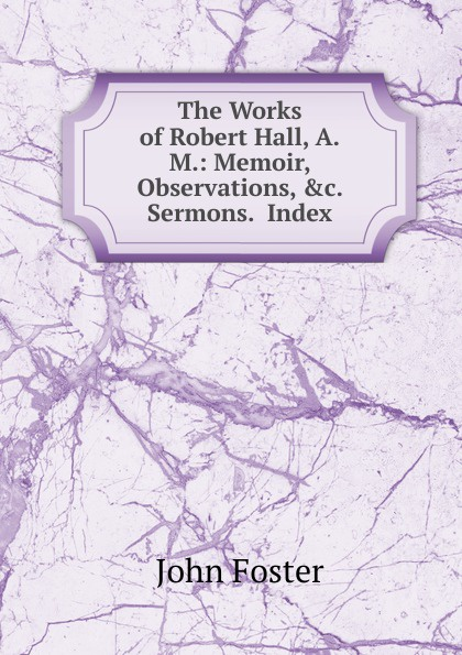 The Works of Robert Hall, A.M.: Memoir, Observations, .c.  Sermons.  Index