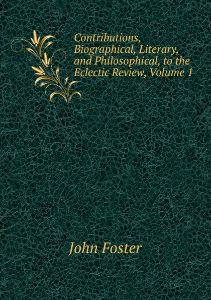 Contributions, Biographical, Literary, and Philosophical, to the Eclectic Review, Volume 1