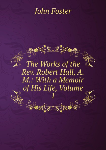 The Works of the Rev. Robert Hall, A.M.: With a Memoir of His Life, Volume 1