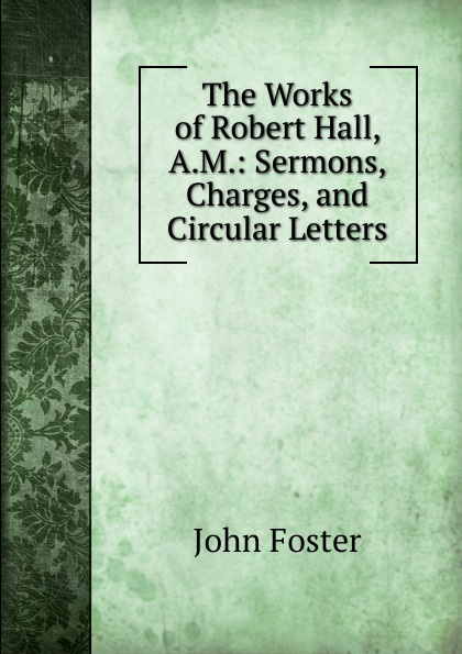 The Works of Robert Hall, A.M.: Sermons, Charges, and Circular Letters
