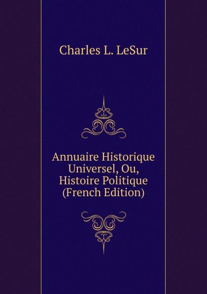 Charles L. LeSur Annuaire Historique Universel, Ou, Histoire Politique (French Edition) charles louis lesur annuaire historique universelle pour 1818