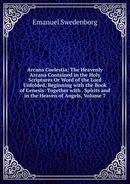 лучшая цена Swedenborg Emanuel Arcana Coelestia: The Heavenly Arcana Contained in the Holy Scriptures Or Word of the Lord Unfolded, Beginning with the Book of Genesis: Together with . Spirits and in the Heaven of Angels, Volume 7