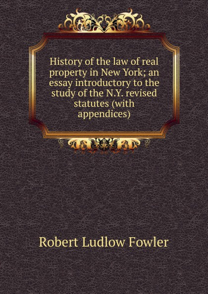 Robert Ludlow Fowler History of the law of real property in New York; an essay introductory to the study of the N.Y. revised statutes (with appendices) robert ludlow fowler history of the real property in new york