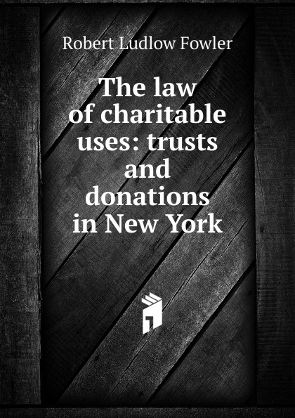 Robert Ludlow Fowler The law of charitable uses: trusts and donations in New York robert ludlow fowler history of the real property in new york