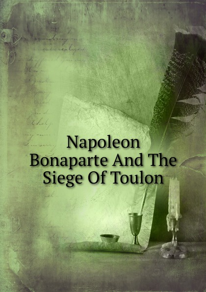 Napoleon Bonaparte And The Siege Of Toulon все цены