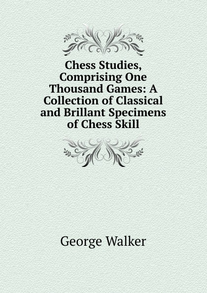 George Walker Chess Studies, Comprising One Thousand Games: A Collection of Classical and Brillant Specimens of Chess Skill цена и фото