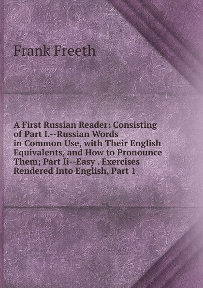 Frank Freeth A First Russian Reader: Consisting of Part I.--Russian Words in Common Use, with Their English Equivalents, and How to Pronounce Them; Part Ii--Easy . Exercises Rendered Into English, Part 1 yeliseyeva a g yershova i a english words and how to use them