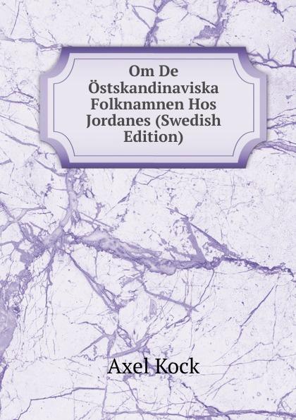 Axel Kock Om De Ostskandinaviska Folknamnen Hos Jordanes (Swedish Edition) kock axel uppsatser