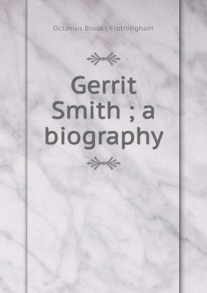 Frothingham Octavius Brooks Gerrit Smith ; a biography цена