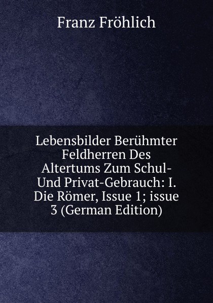 Franz Fröhlich Lebensbilder Beruhmter Feldherren Des Altertums Zum Schul- Und Privat-Gebrauch: I. Die Romer, Issue 1;.issue 3 (German Edition)