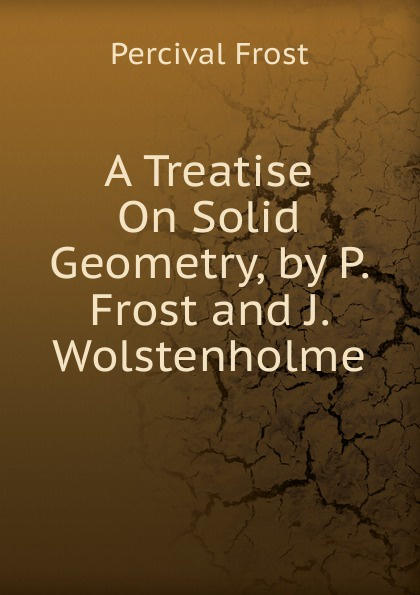 Фото - Percival Frost A Treatise On Solid Geometry, by P. Frost and J. Wolstenholme percival frost a new latin verse book containing exercises with notes and intr remarks by p frost with key