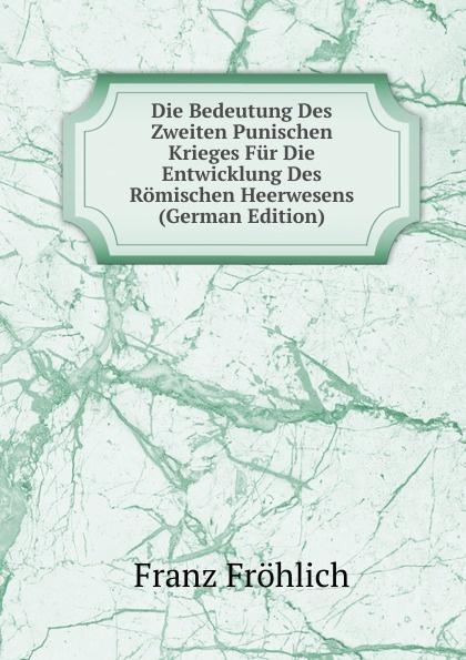 Franz Fröhlich Die Bedeutung Des Zweiten Punischen Krieges Fur Entwicklung Romischen Heerwesens (German Edition)