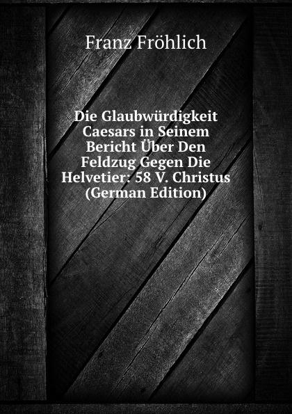 Franz Fröhlich Die Glaubwurdigkeit Caesars in Seinem Bericht Uber Den Feldzug Gegen Helvetier: 58 V. Christus (German Edition)