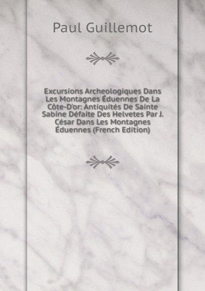Paul Guillemot Excursions Archeologiques Dans Les Montagnes Eduennes De La Cote-D.or: Antiquites De Sainte Sabine Defaite Des Helvetes Par J. Cesar Dans Les Montagnes Eduennes (French Edition) paul v 1858 1939 charland le patronage de sainte anne dans les beaux arts french edition