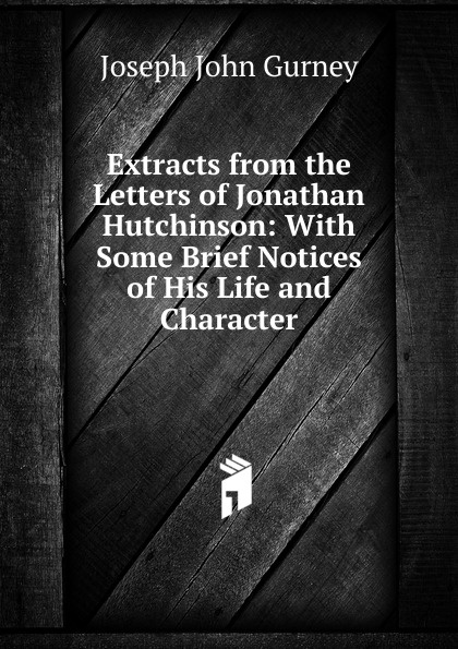 Gurney Joseph John Extracts from the Letters of Jonathan Hutchinson: With Some Brief Notices His Life and Character