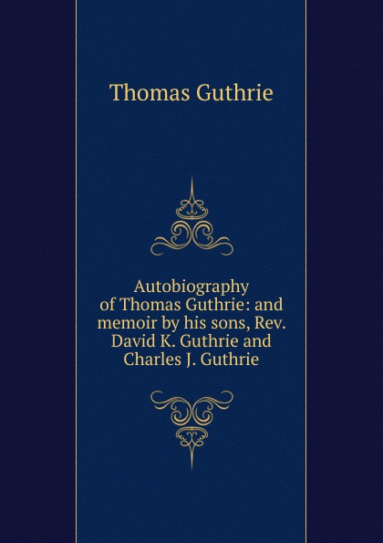 Guthrie Thomas Autobiography of Thomas Guthrie: and memoir by his sons, Rev. David K. Guthrie and Charles J. Guthrie woody guthrie house of earth