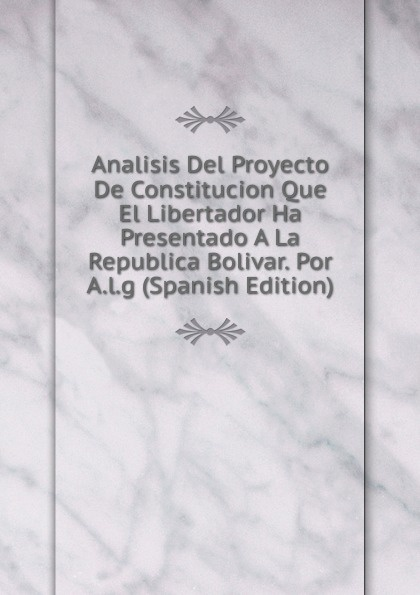 Analisis Del Proyecto De Constitucion Que El Libertador Ha Presentado A La Republica Bolivar. Por A.l.g (Spanish Edition) bolívar simón 1783 1830 proyecto de constitucion para la republica de bolivia y discurso del libertador spanish edition