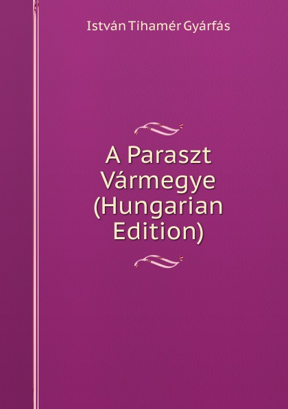 István Tihamér Gyárfás A Paraszt Varmegye (Hungarian Edition) csoma józsef abauj torna varmegye nemes csaladjai hungarian edition