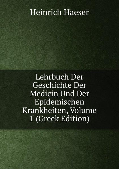 Heinrich Haeser Lehrbuch Der Geschichte Der Medicin Und Der Epidemischen Krankheiten, Volume 1 (Greek Edition) heinrich haeser lehrbuch der geschichte der medicin geschichte der medicin im alterthum uns