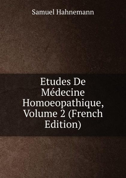 Samuel Hahnemann Etudes De Medecine Homoeopathique, Volume 2 (French Edition) paris hopital hahnemann l hahnemannisme journal de la medicine homoeopathique 2
